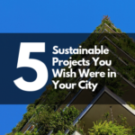 5 Sustainable Projects You Wish Were in Your City